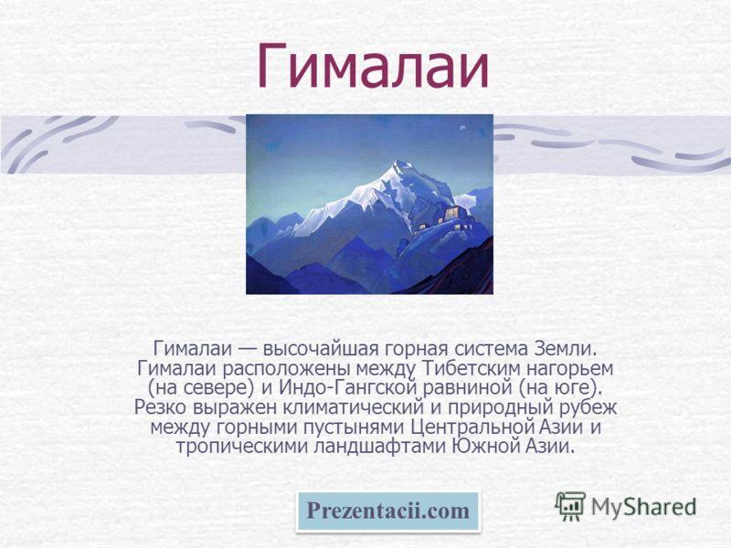 Гималаи Гималаи высочайшая горная система Земли. Гималаи расположены между Тибетским нагорьем (на севере) и Индо-Гангской равниной (на юге). Резко выражен климатический и природный рубеж между горными пустынями Центральной Азии и тропическими ландшаф