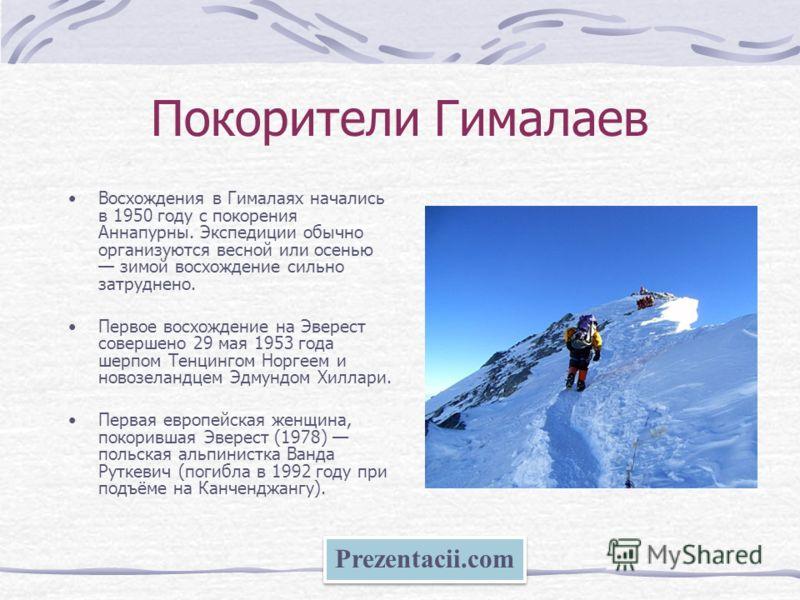 Покорители Гималаев Восхождения в Гималаях начались в 1950 году с покорения Аннапурны. Экспедиции обычно организуются весной или осенью зимой восхождение сильно затруднено. Первое восхождение на Эверест совершено 29 мая 1953 года шерпом Тенцингом Нор