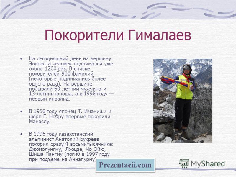 Покорители Гималаев На сегодняшний день на вершину Эвереста человек поднимался уже около 1200 раз. В списке покорителей 900 фамилий (некоторые поднимались более одного раза). На вершине побывали 60-летний мужчина и 13-летний юноша, а в 1998 году перв