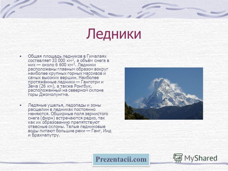 Ледники Общая площадь ледников в Гималаях составляет 33 000 км², а объём снега в них около 6 600 км³. Ледники расположены главным образом вокруг наиболее крупных горных массивов и самых высоких вершин. Наиболее протяжённые ледники Ганготри и Зема (26