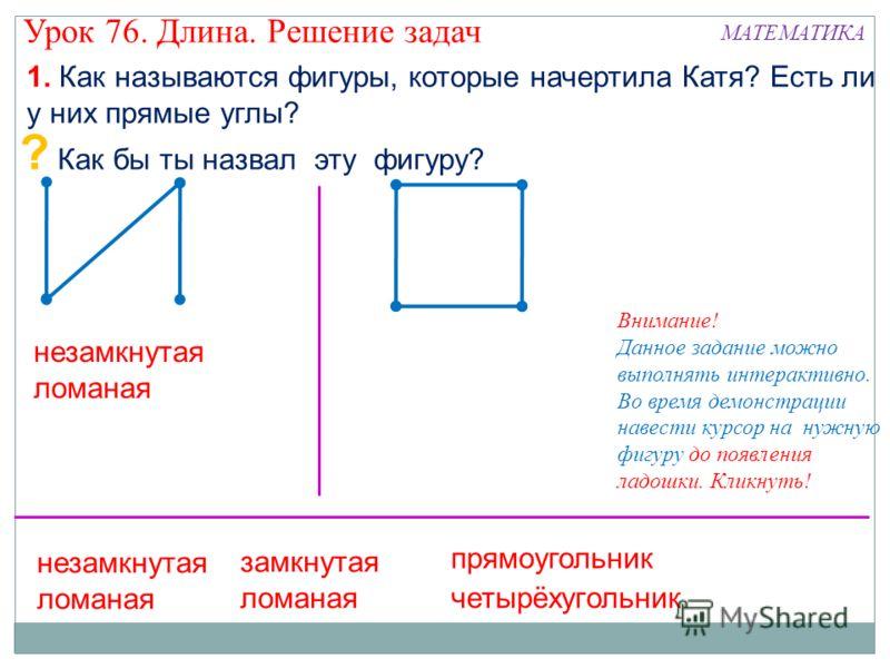 ? Как бы ты назвал эту фигуру? замкнутая ломаная четырёхугольник 1. Как называются фигуры, которые начертила Катя? Есть ли у них прямые углы? прямоугольник незамкнутая ломаная Внимание! Данное задание можно выполнять интерактивно. Во время демонстрац