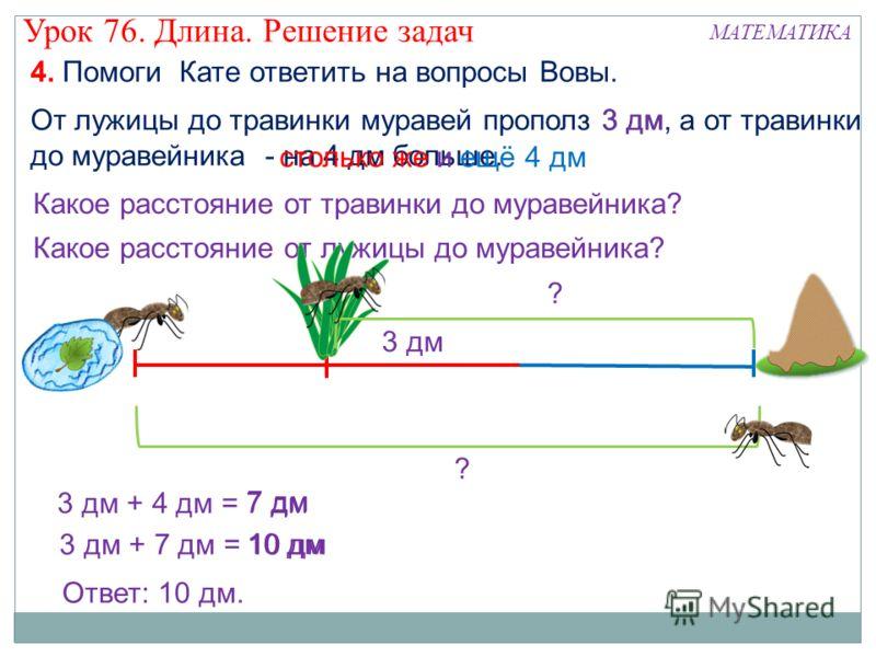 4. Помоги Кате ответить на вопросы Вовы. От лужицы до травинки муравей прополз 3 дм, а от травинки до муравейника - на 4 дм больше. Какое расстояние от травинки до муравейника? Какое расстояние от лужицы до муравейника? 3 дм столько же и ещё 4 дм 3 д