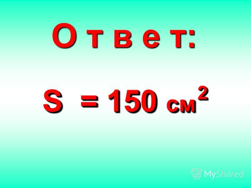 О т в е т: S = 150 см S = 150 см 22