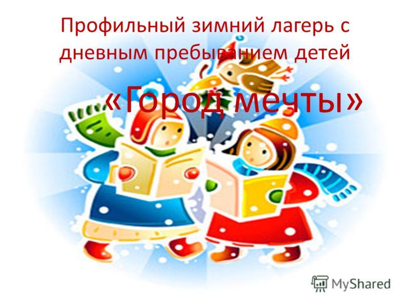 Профильный зимний лагерь с дневным пребыванием детей «Город мечты»