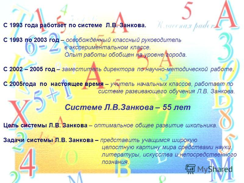 С 1993 года работает по системе Л.В. Занкова. С 1993 по 2003 год – освобождённый классный руководитель в экспериментальном классе. Опыт работы обобщен на уровне города. С 2002 – 2005 год – заместитель директора по научно-методической работе. С 2005го