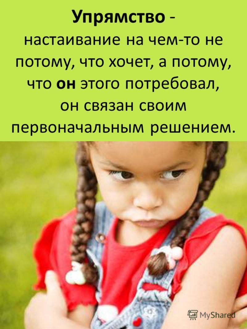 Упрямство - настаивание на чем-то не потому, что хочет, а потому, что он этого потребовал, он связан своим первоначальным решением.