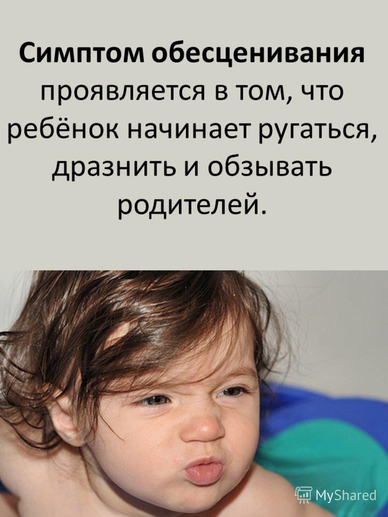 Симптом обесценивания проявляется в том, что ребёнок начинает ругаться, дразнить и обзывать родителей.