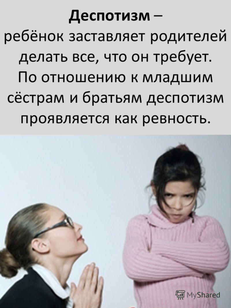 Деспотизм – ребёнок заставляет родителей делать все, что он требует. По отношению к младшим сёстрам и братьям деспотизм проявляется как ревность.