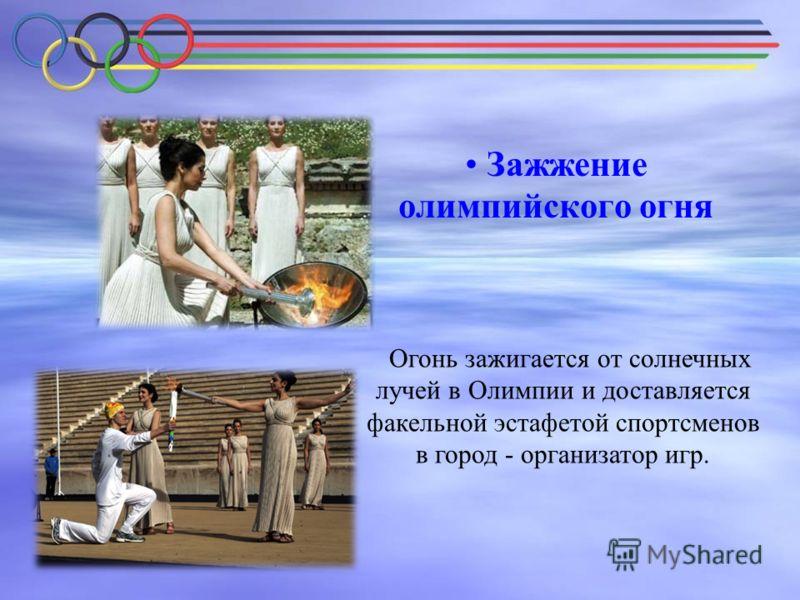 Зажжение олимпийского огня Огонь зажигается от солнечных лучей в Олимпии и доставляется факельной эстафетой спортсменов в город - организатор игр.