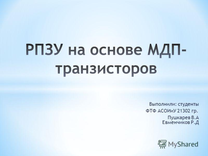 Выполнили: студенты ФТФ АСОИиУ 21302 гр. Пушкарев В.А Евменчиков Р.Д