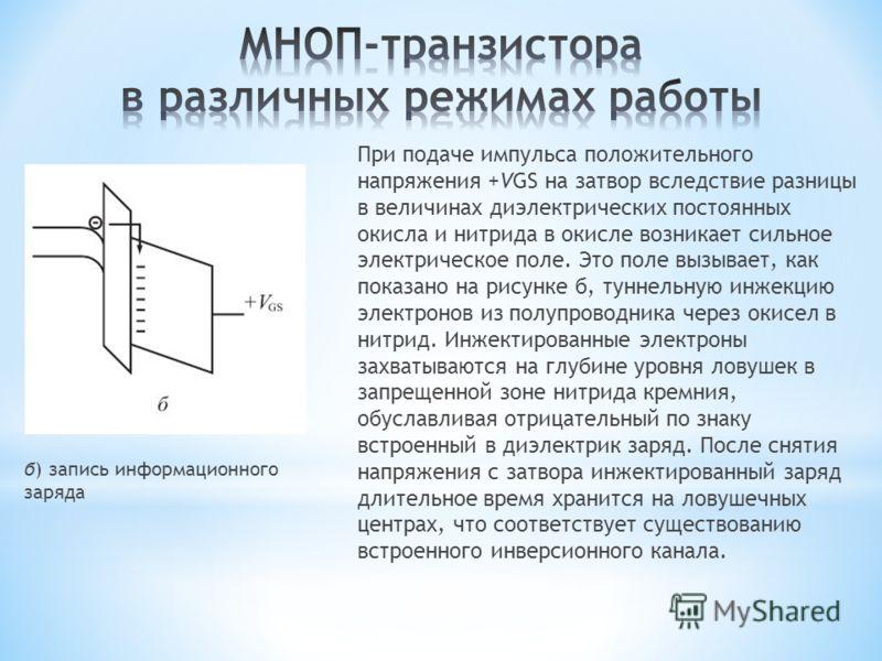При подаче импульса положительного напряжения +VGS на затвор вследствие разницы в величинах диэлектрических постоянных окисла и нитрида в окисле возникает сильное электрическое поле. Это поле вызывает, как показано на рисунке б, туннельную инжекцию э