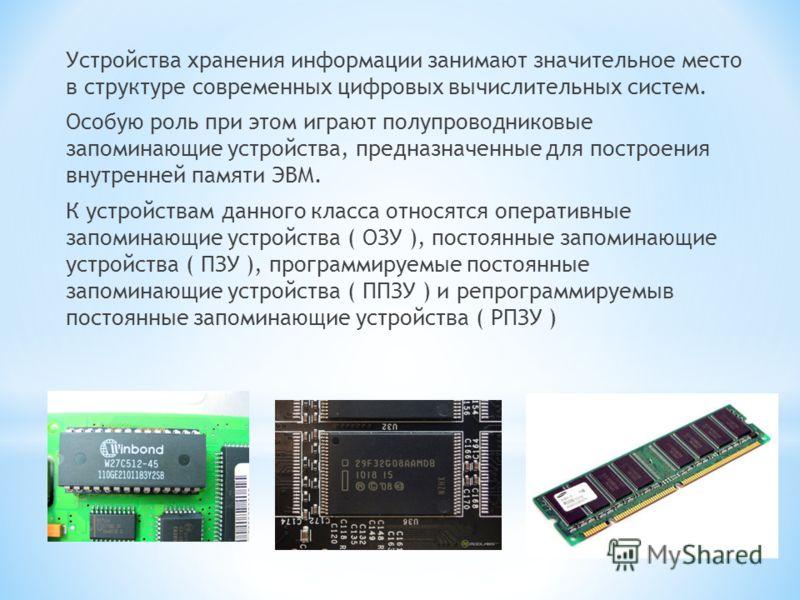 Устройства хранения информации занимают значительное место в структуре современных цифровых вычислительных систем. Особую роль при этом играют полупроводниковые запоминающие устройства, предназначенные для построения внутренней памяти ЭВМ. К устройст