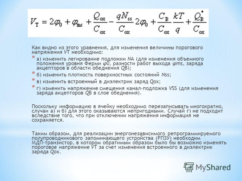 Как видно из этого уравнения, для изменения величины порогового напряжения VT необходимо: * а) изменить легирование подложки NA (для изменения объемного положения уровня Ферми φ0, разности paбот выхода φms, заряда акцепторов в области обеднения QВ);