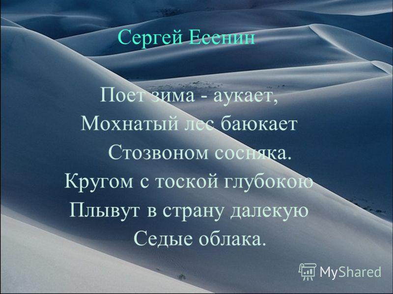 Сергей Есенин Поет зима - аукает, Мохнатый лес баюкает Стозвоном сосняка. Кругом с тоской глубокою Плывут в страну далекую Седые облака.