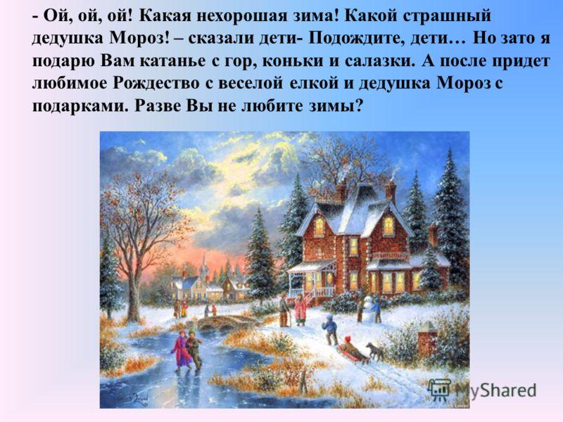 - Ой, ой, ой! Какая нехорошая зима! Какой страшный дедушка Мороз! – сказали дети- Подождите, дети… Но зато я подарю Вам катанье с гор, коньки и салазки. А после придет любимое Рождество с веселой елкой и дедушка Мороз с подарками. Разве Вы не любите
