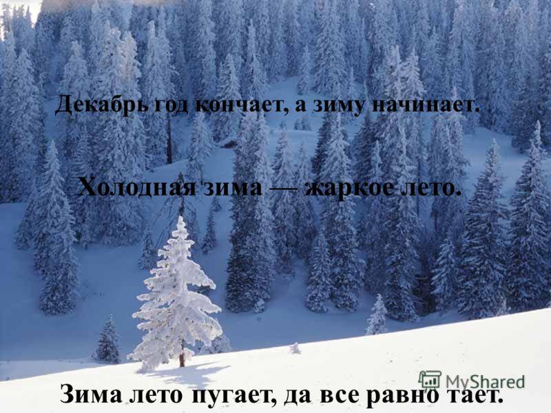 Декабрь год кончает, а зиму начинает. Холодная зима жаркое лето. Зима лето пугает, да все равно тает.