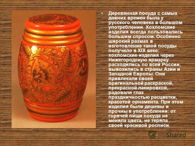 Деревянная посуда с самых давних времен была у русского человека в большом употреблении. Хохломские изделия всегда пользовались большим спросом. Особенно широкий размах в изготовление такой посуды получило в XIX веке: хохломские изделия через Нижегор