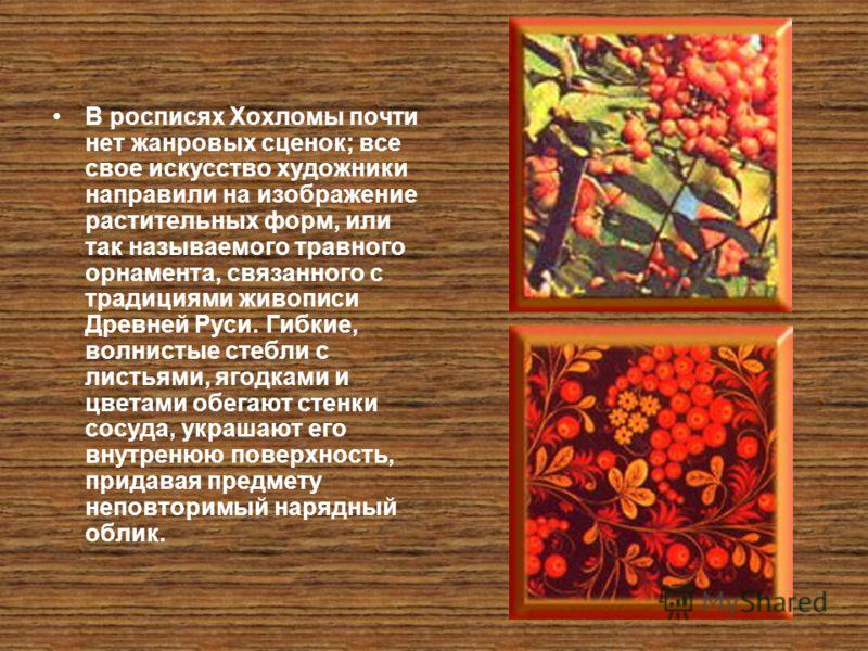 В росписях Хохломы почти нет жанровых сценок; все свое искусство художники направили на изображение растительных форм, или так называемого травного орнамента, связанного с традициями живописи Древней Руси. Гибкие, волнистые стебли с листьями, ягодкам