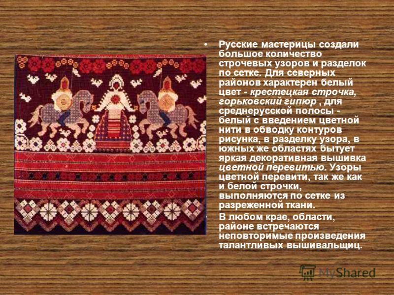 Русские мастерицы создали большое количество строчевых узоров и разделок по сетке. Для северных районов характерен белый цвет - крестецкая строчка, горьковский гипюр, для среднерусской полосы - белый с введением цветной нити в обводку контуров рисунк