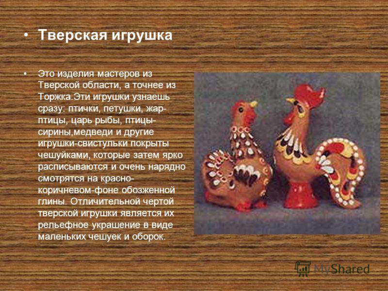 Тверская игрушка Это изделия мастеров из Тверской области, а точнее из Торжка.Эти игрушки узнаешь сразу: птички, петушки, жар- птицы, царь рыбы, птицы- сирины,медведи и другие игрушки-свистульки покрыты чешуйками, которые затем ярко расписываются и о