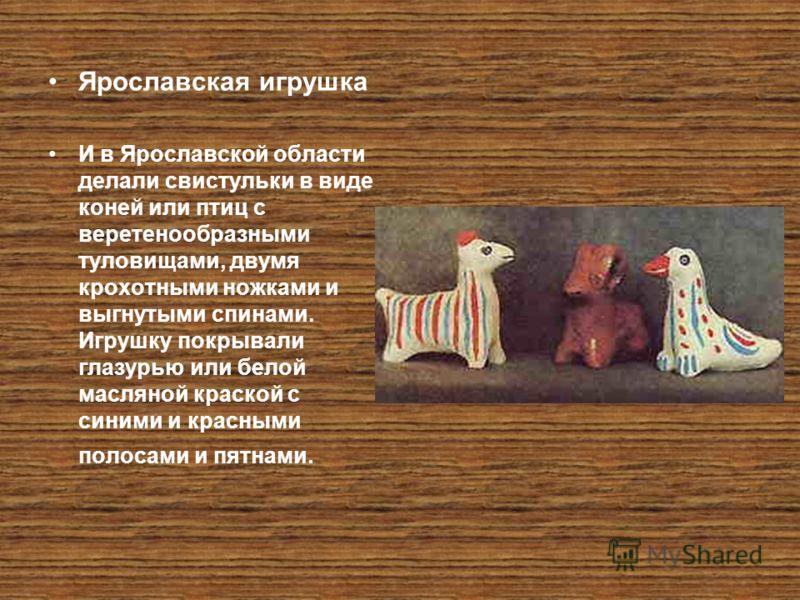 Ярославская игрушка И в Ярославской области делали свистульки в виде коней или птиц с веретенообразными туловищами, двумя крохотными ножками и выгнутыми спинами. Игрушку покрывали глазурью или белой масляной краской с синими и красными полосами и пят