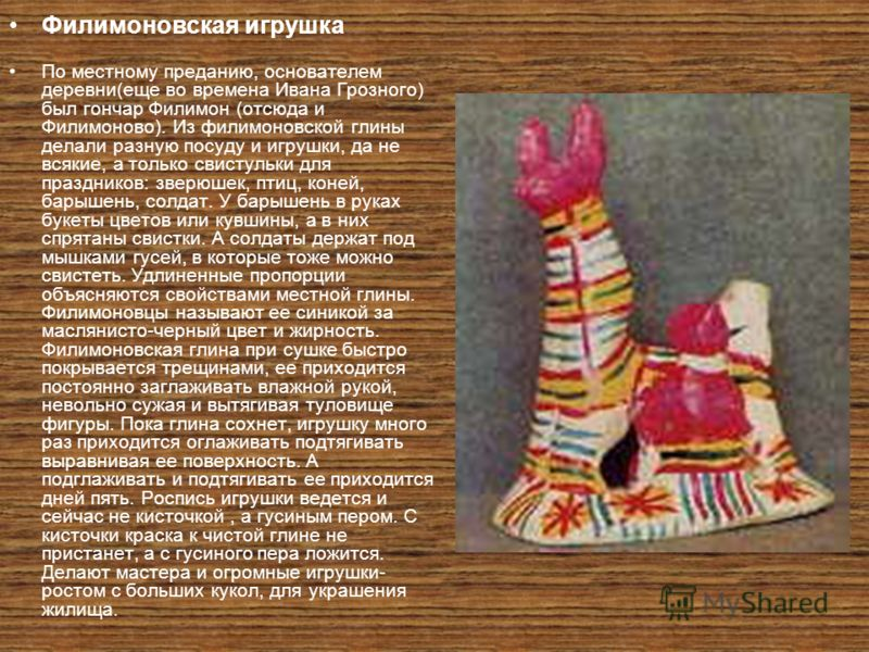 Филимоновская игрушка По местному преданию, основателем деревни(еще во времена Ивана Грозного) был гончар Филимон (отсюда и Филимоново). Из филимоновской глины делали разную посуду и игрушки, да не всякие, а только свистульки для праздников: зверюшек