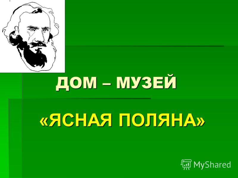 ДОМ – МУЗЕЙ «ЯСНАЯ ПОЛЯНА»