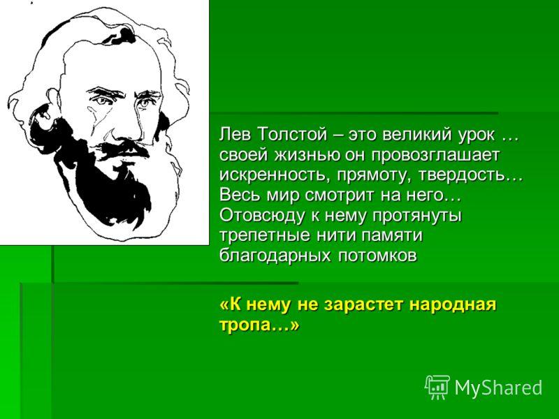 Лев Толстой – это великий урок … своей жизнью он провозглашает искренность, прямоту, твердость… Весь мир смотрит на него… Отовсюду к нему протянуты трепетные нити памяти благодарных потомков «К нему не зарастет народная тропа…»