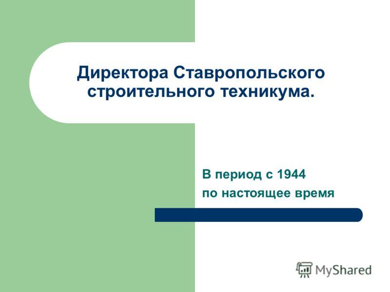Директора Ставропольского строительного техникума. В период с 1944 по настоящее время