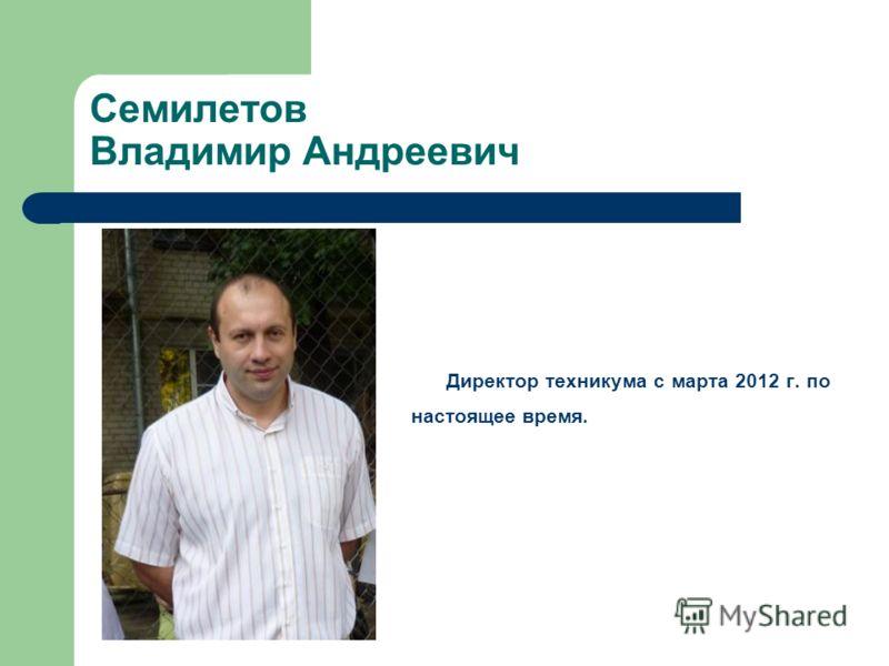 Семилетов Владимир Андреевич Директор техникума с марта 2012 г. по настоящее время.