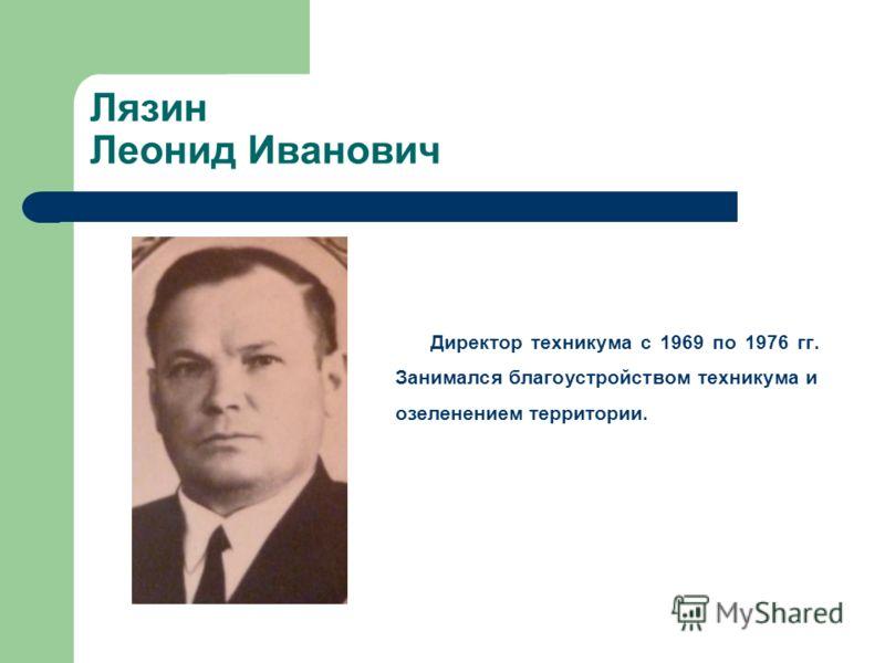 Лязин Леонид Иванович Директор техникума с 1969 по 1976 гг. Занимался благоустройством техникума и озеленением территории.