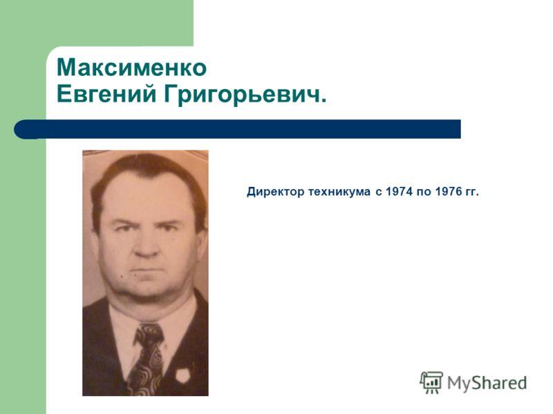Максименко Евгений Григорьевич. Директор техникума с 1974 по 1976 гг.