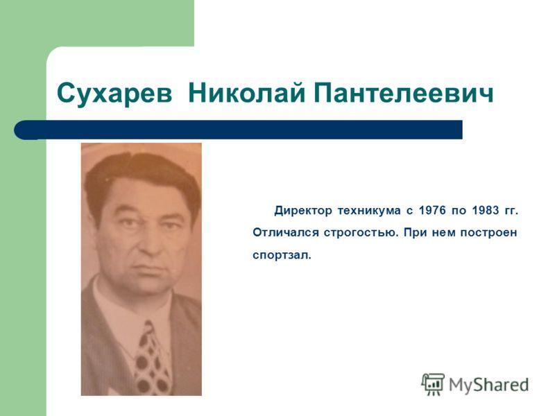 Сухарев Николай Пантелеевич Директор техникума с 1976 по 1983 гг. Отличался строгостью. При нем построен спортзал.