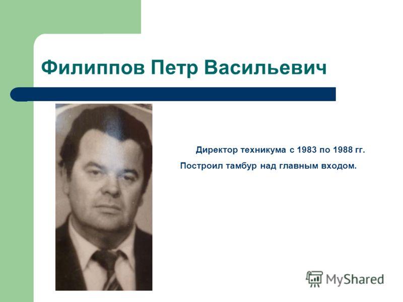 Филиппов Петр Васильевич Директор техникума с 1983 по 1988 гг. Построил тамбур над главным входом.