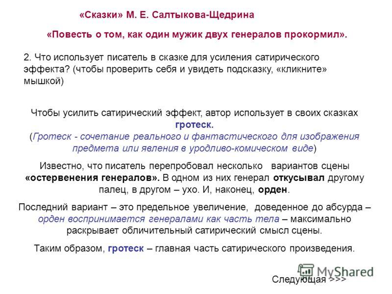 «Сказки» М. Е. Салтыкова-Щедрина «Повесть о том, как один мужик двух генералов прокормил». 2. Что использует писатель в сказке для усиления сатирического эффекта? (чтобы проверить себя и увидеть подсказку, «кликните» мышкой) Следующая >>> Чтобы усили