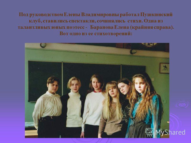 Под руководством Елены Владимировны работал Пушкинский клуб, ставились спектакли, сочинялись стихи. Одна из талантливых юных поэтесс - Баранова Елена (крайняя справа). Вот одно из ее стихотворений: