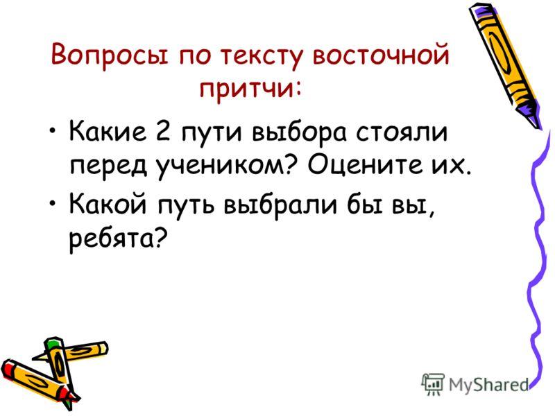Вопросы по тексту восточной притчи: Какие 2 пути выбора стояли перед учеником? Оцените их. Какой путь выбрали бы вы, ребята?