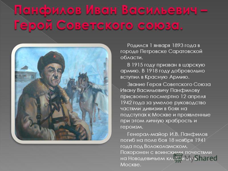 Родился 1 января 1893 года в городе Петровске Саратовской области. В 1915 году призван в царскую армию. В 1918 году добровольно вступил в Красную Армию. Звание Героя Советского Союза Ивану Васильевичу Панфилову присвоено посмертно 12 апреля 1942 года