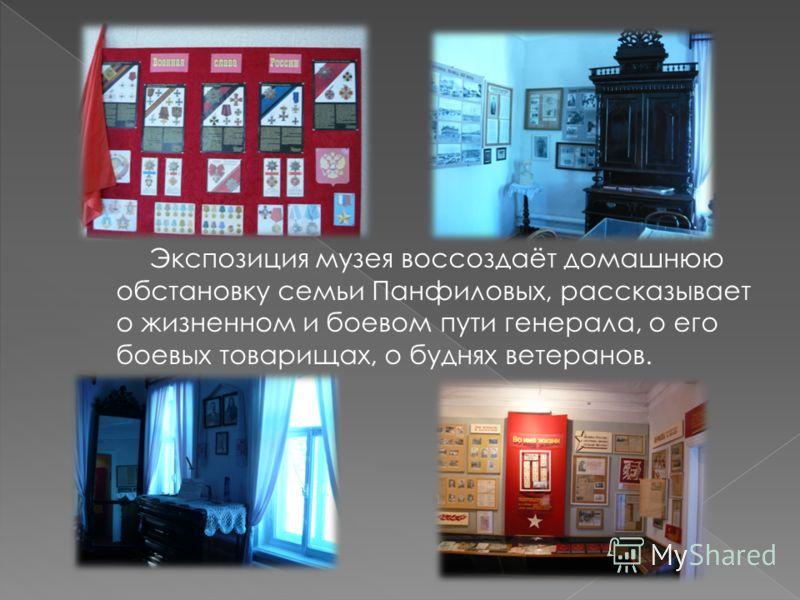 Экспозиция музея воссоздаёт домашнюю обстановку семьи Панфиловых, рассказывает о жизненном и боевом пути генерала, о его боевых товарищах, о буднях ветеранов.
