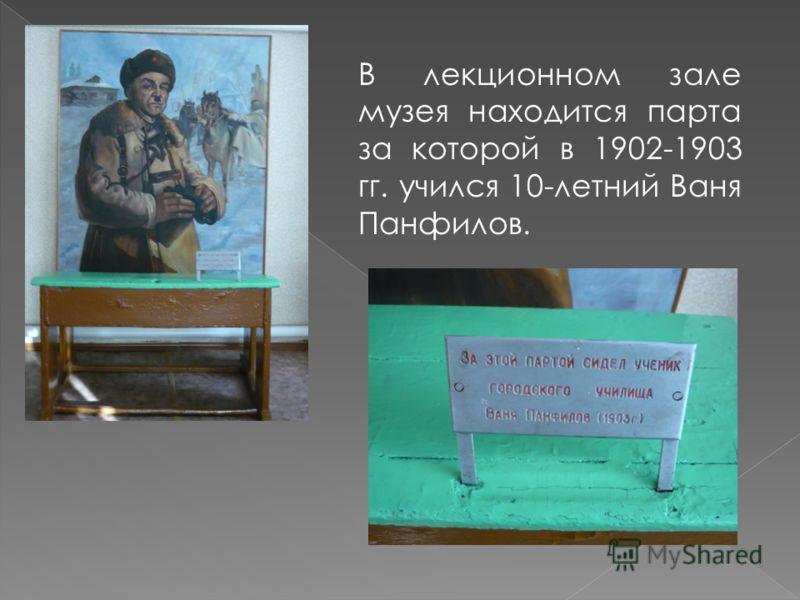 В лекционном зале музея находится парта за которой в 1902-1903 гг. учился 10-летний Ваня Панфилов.