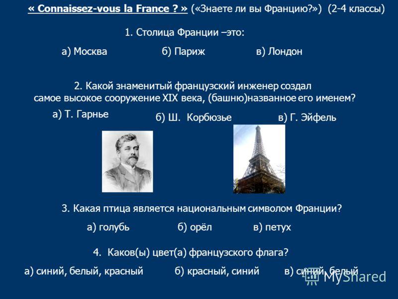 « Connaissez-vous la France ? » («Знаете ли вы Францию?») (2-4 классы) 2. Какой знаменитый французский инженер создал самое высокое сооружение XIX века, (башню)названное его именем? а) Т. Гарнье б) Ш. Корбюзье в) Г. Эйфель 3. Какая птица является нац