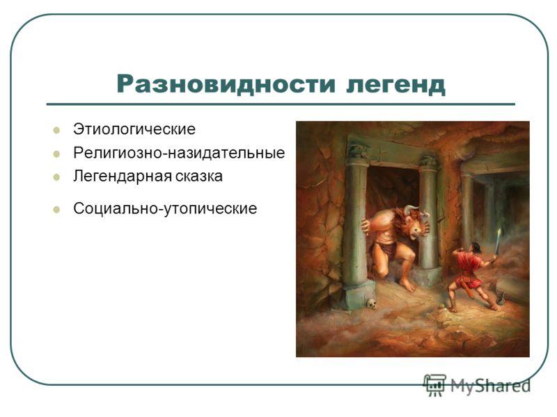 Разновидности легенд Этиологические Религиозно-назидательные Легендарная сказка Социально-утопические