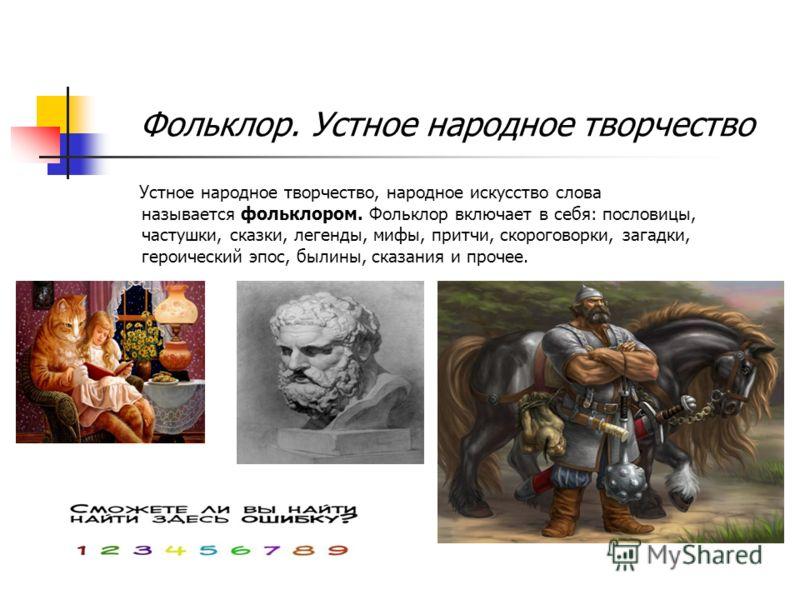 Фольклор. Устное народное творчество Устное народное творчество, народное искусство слова называется фольклором. Фольклор включает в себя: пословицы, частушки, сказки, легенды, мифы, притчи, скороговорки, загадки, героический эпос, былины, сказания и