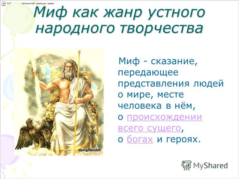 Миф как жанр устного народного творчества Миф - сказание, передающее представления людей о мире, месте человека в нём, о происхождении всего сущего, о богах и героях.происхождении всего сущегобогах