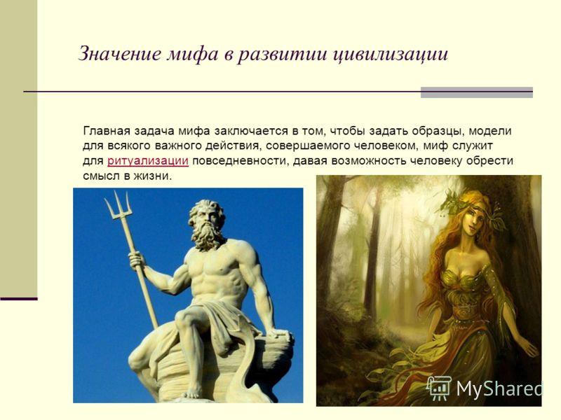 Значение мифа в развитии цивилизации Главная задача мифа заключается в том, чтобы задать образцы, модели для всякого важного действия, совершаемого человеком, миф служит для ритуализации повседневности, давая возможность человеку обрести смысл в жизн