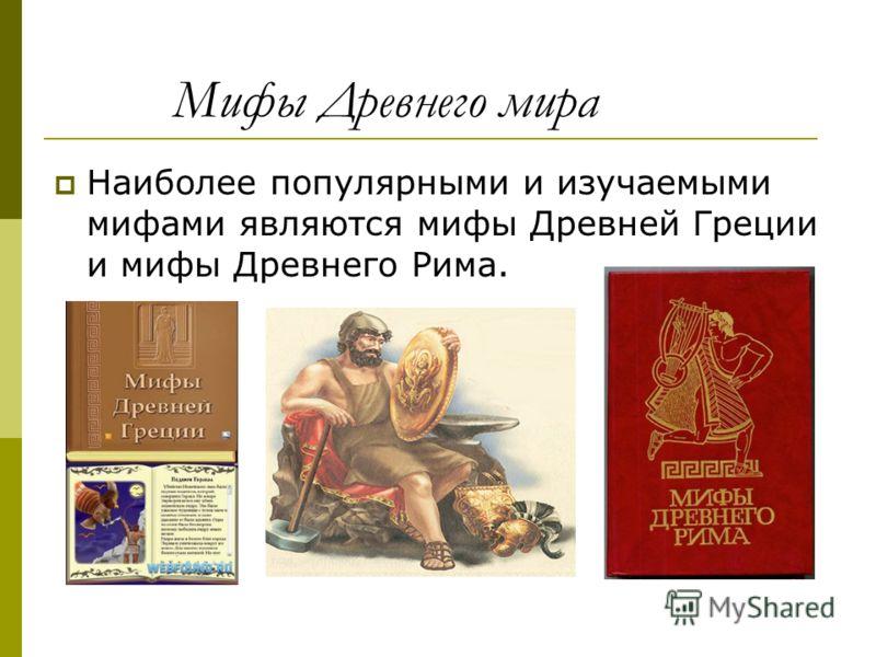 Мифы Древнего мира Наиболее популярными и изучаемыми мифами являются мифы Древней Греции и мифы Древнего Рима.