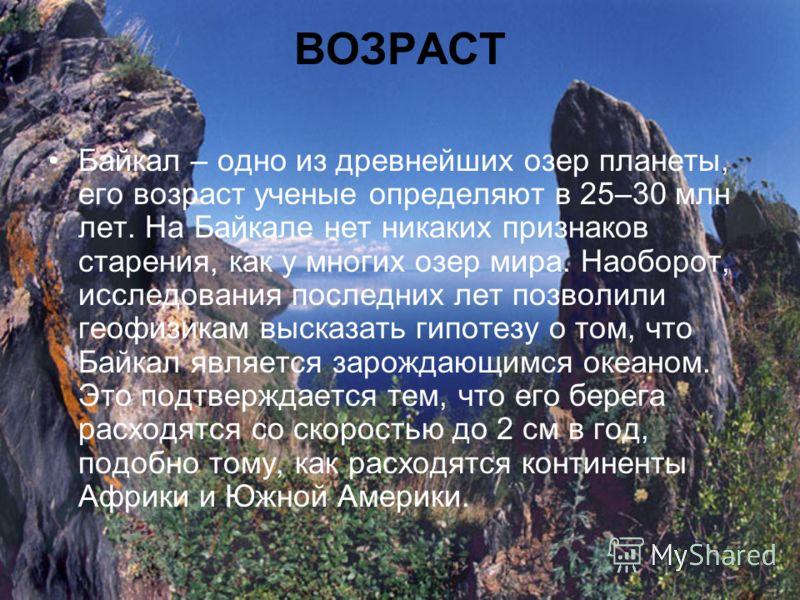 ВОЗРАСТ Байкал – одно из древнейших озер планеты, его возраст ученые определяют в 25–30 млн лет. На Байкале нет никаких признаков старения, как у многих озер мира. Наоборот, исследования последних лет позволили геофизикам высказать гипотезу о том, чт