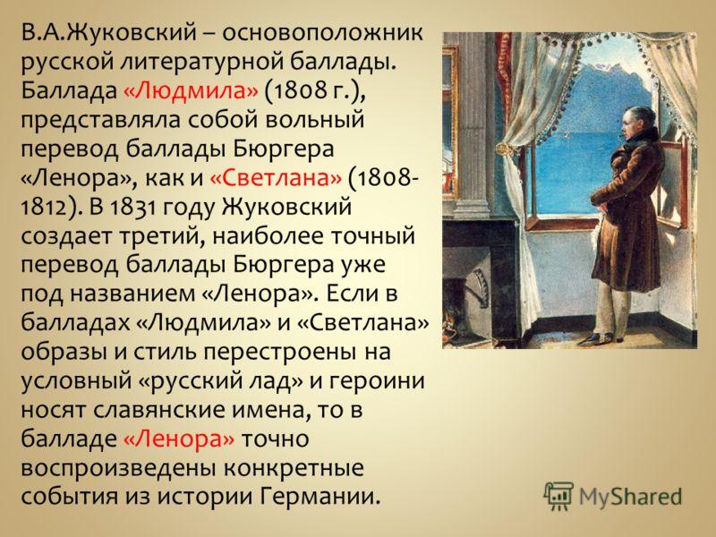 В.А.Жуковский – основоположник русской литературной баллады. Баллада «Людмила» (1808 г.), представляла собой вольный перевод баллады Бюргера «Ленора», как и «Светлана» (1808- 1812). В 1831 году Жуковский создает третий, наиболее точный перевод баллад