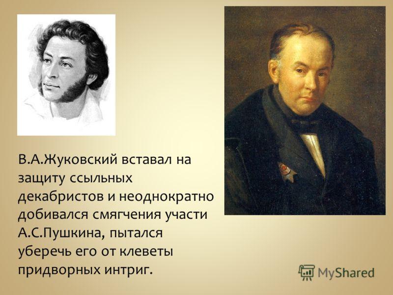 В.А.Жуковский вставал на защиту ссыльных декабристов и неоднократно добивался смягчения участи А.С.Пушкина, пытался уберечь его от клеветы придворных интриг.