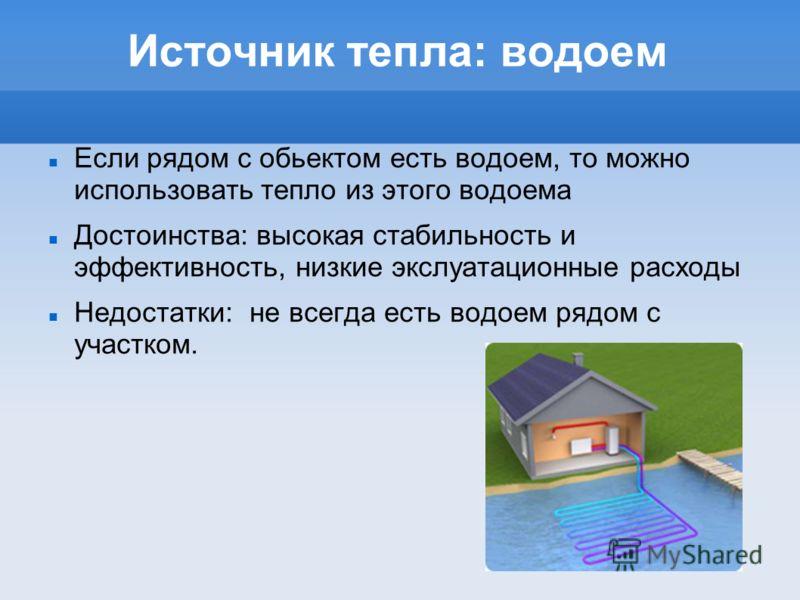 Источник тепла: водоем Если рядом с обьектом есть водоем, то можно использовать тепло из этого водоема Достоинства: высокая стабильность и эффективность, низкие экслуатационные расходы Недостатки: не всегда есть водоем рядом с участком.